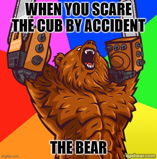 Chainsaw Arms Rage Bear |  WHEN YOU SCARE THE CUB BY ACCIDENT; THE BEAR | image tagged in chainsaw arms rage bear | made w/ Imgflip meme maker