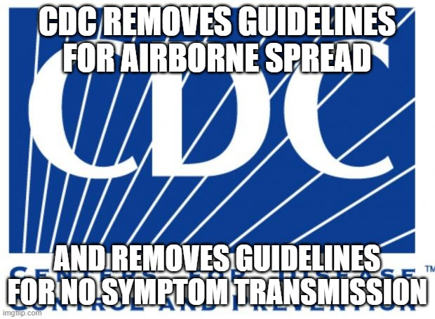 CDC removes guidelines for airborne spread and symptomless transmission |  CDC REMOVES GUIDELINES FOR AIRBORNE SPREAD; AND REMOVES GUIDELINES FOR NO SYMPTOM TRANSMISSION | image tagged in cdc,covid-19,covid,coronavirus | made w/ Imgflip meme maker