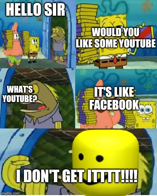 YouTube spongebob |  WOULD YOU LIKE SOME YOUTUBE; HELLO SIR; WHAT'S YOUTUBE? IT'S LIKE FACEBOOK; I DON'T GET ITTTT!!!! | image tagged in memes,chocolate spongebob | made w/ Imgflip meme maker