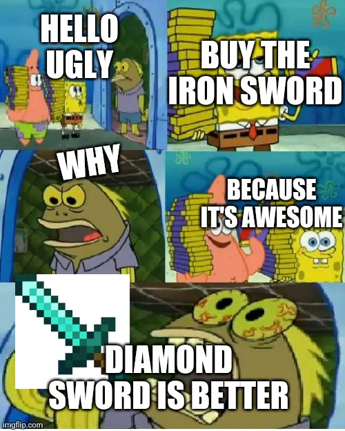 Who lives in the nether under the sea |  BUY THE IRON SWORD; HELLO UGLY; WHY; BECAUSE IT'S AWESOME; DIAMOND SWORD IS BETTER | image tagged in memes,chocolate spongebob | made w/ Imgflip meme maker