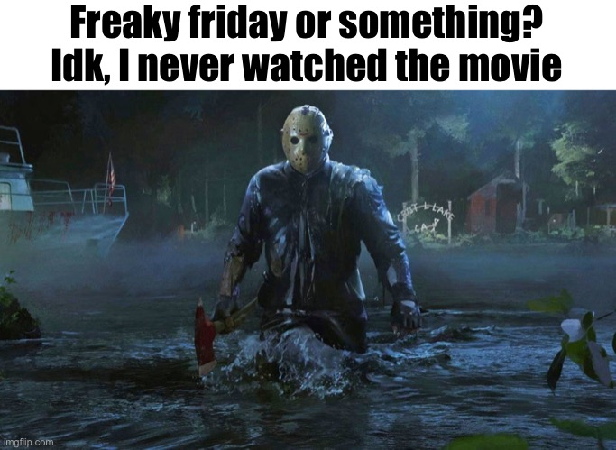Idk |  Freaky friday or something? Idk, I never watched the movie | image tagged in memes,jason voorhees | made w/ Imgflip meme maker