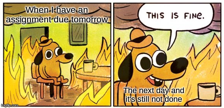 Assignments |  When I have an assignment due tomorrow; The next day and it's still not done | image tagged in memes,this is fine | made w/ Imgflip meme maker