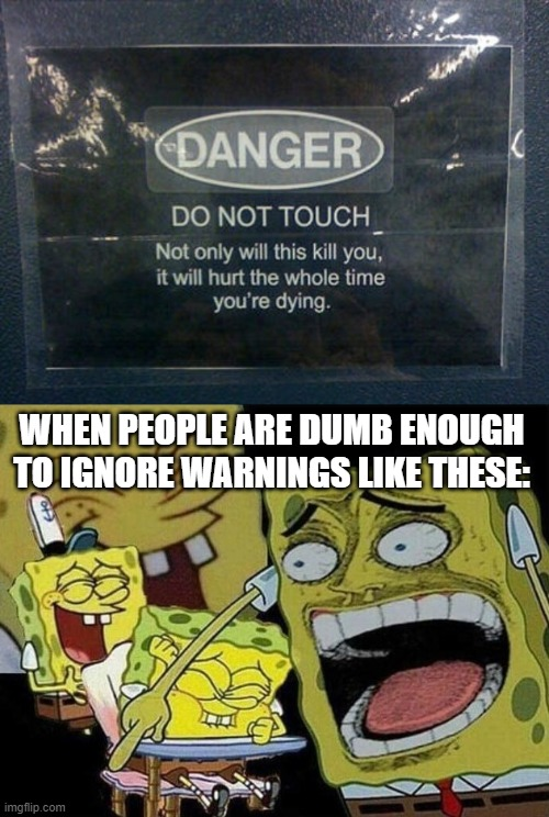 Play stupid games. Win stupid prizes. |  WHEN PEOPLE ARE DUMB ENOUGH TO IGNORE WARNINGS LIKE THESE: | image tagged in spongebob laughing hysterically,stupid people,laughing | made w/ Imgflip meme maker