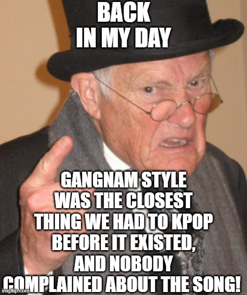 Back In My Day |  BACK IN MY DAY; GANGNAM STYLE WAS THE CLOSEST THING WE HAD TO KPOP BEFORE IT EXISTED, AND NOBODY COMPLAINED ABOUT THE SONG! | image tagged in memes,back in my day,gangnam style,music,kpop | made w/ Imgflip meme maker