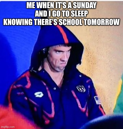 Michael Phelps Death Stare |  ME WHEN IT'S A SUNDAY AND I GO TO SLEEP KNOWING THERE'S SCHOOL TOMORROW | image tagged in memes,michael phelps death stare | made w/ Imgflip meme maker