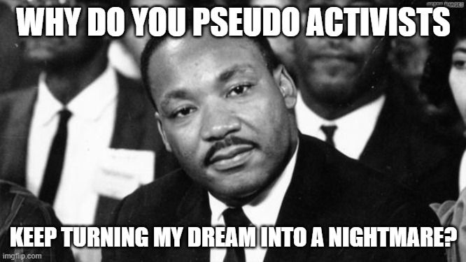 He would be trashing on the rioters, looters, etc. |  WHY DO YOU PSEUDO ACTIVISTS; KEEP TURNING MY DREAM INTO A NIGHTMARE? | image tagged in mlk disappointed,riots,vandalism,looters,stupid liberals | made w/ Imgflip meme maker