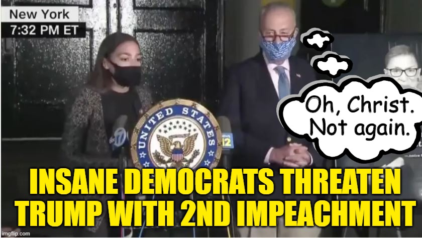 INSANITY: Doing same thimg, expecting different results. |  Oh, Christ. Not again. INSANE DEMOCRATS THREATEN TRUMP WITH 2ND IMPEACHMENT | image tagged in aoc,trump,rgb,scotus | made w/ Imgflip meme maker