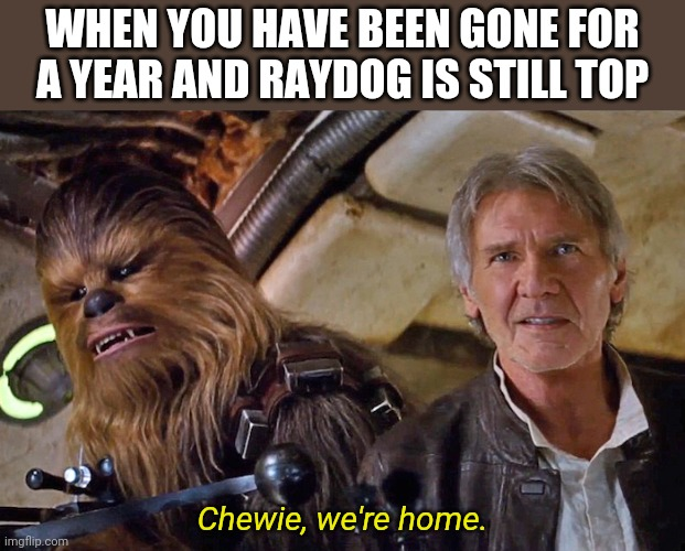 I was hoping for this |  WHEN YOU HAVE BEEN GONE FOR A YEAR AND RAYDOG IS STILL TOP; Chewie, we're home. | image tagged in chewie we're home,memes,raydog,star wars,han solo | made w/ Imgflip meme maker