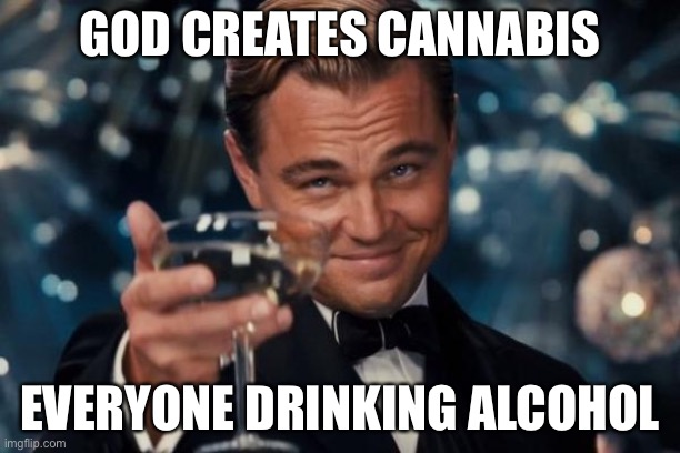 Leonardo Dicaprio Cheers Meme |  GOD CREATES CANNABIS; EVERYONE DRINKING ALCOHOL | image tagged in memes,leonardo dicaprio cheers | made w/ Imgflip meme maker