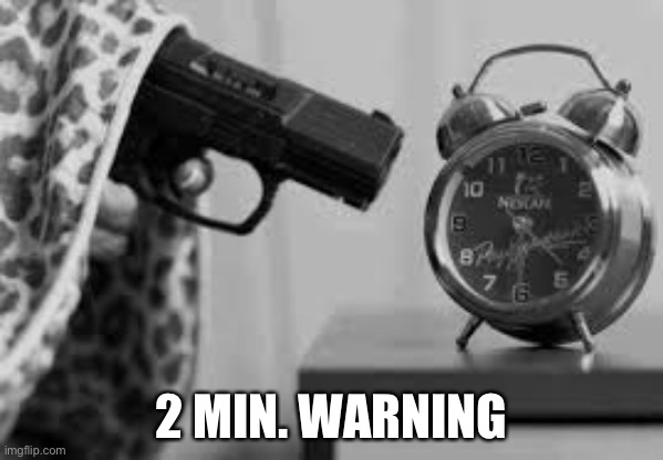 ALARM CLOCK |  2 MIN. WARNING | image tagged in alarm clock | made w/ Imgflip meme maker