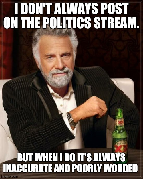 The Most Interesting Man In The World |  I DON'T ALWAYS POST ON THE POLITICS STREAM. BUT WHEN I DO IT'S ALWAYS INACCURATE AND POORLY WORDED | image tagged in memes,the most interesting man in the world | made w/ Imgflip meme maker
