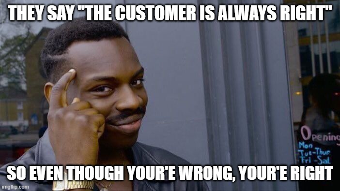 "Roll Safe Think About It Meme |  THEY SAY ""THE CUSTOMER IS ALWAYS RIGHT""; SO EVEN THOUGH YOUR'E WRONG, YOUR'E RIGHT 