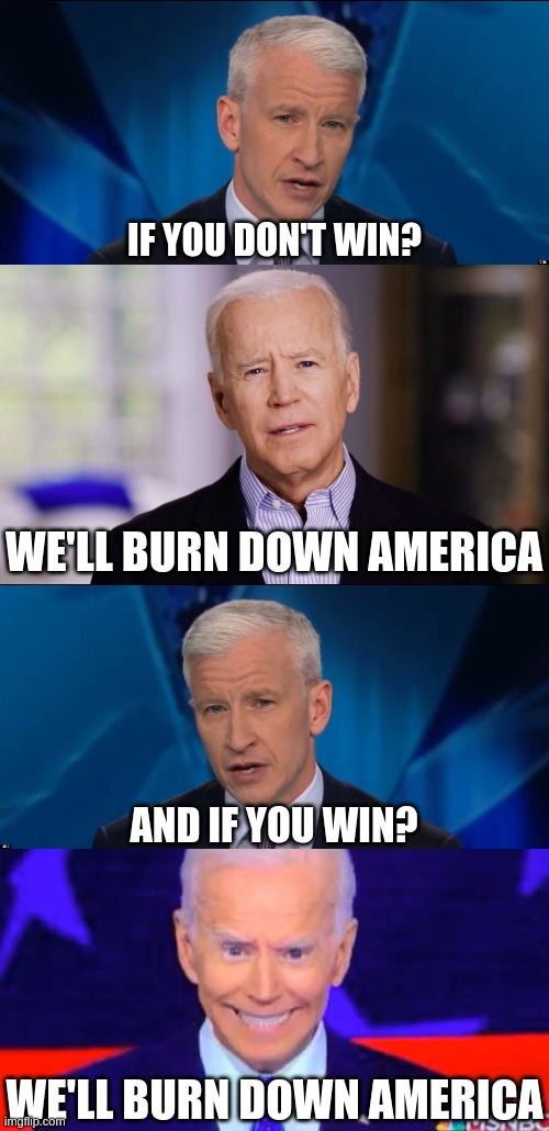 If the result is the same, I'm rooting for the guy who isn't burning it down. |  IF YOU DON'T WIN? WE'LL BURN DOWN AMERICA; AND IF YOU WIN? WE'LL BURN DOWN AMERICA | image tagged in anderson cooper,joe biden 2020,creepy joe 2020 | made w/ Imgflip meme maker