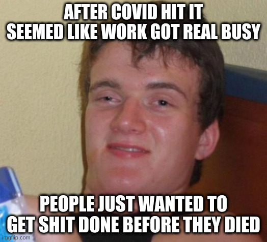 for the people with real jobs |  AFTER COVID HIT IT SEEMED LIKE WORK GOT REAL BUSY; PEOPLE JUST WANTED TO GET SHIT DONE BEFORE THEY DIED | image tagged in memes,10 guy | made w/ Imgflip meme maker