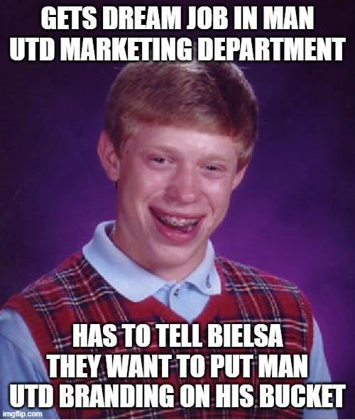 Bad Luck Brian Meme |  GETS DREAM JOB IN MAN UTD MARKETING DEPARTMENT; HAS TO TELL BIELSA THEY WANT TO PUT MAN UTD BRANDING ON HIS BUCKET | image tagged in memes,bad luck brian | made w/ Imgflip meme maker