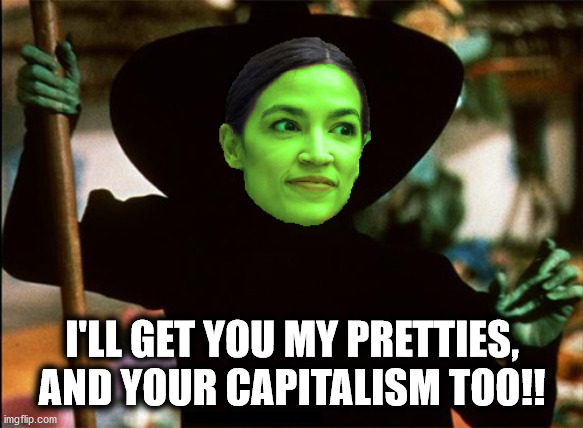 Wicked Witch of the West Side, AOC |  I'LL GET YOU MY PRETTIES, AND YOUR CAPITALISM TOO!! | image tagged in wicked witch of the west side aoc,wizard of oz,wicked witch of the west,wicked witch,aoc,alexandria ocasio-cortez | made w/ Imgflip meme maker