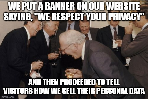 "We (don't) respect your privacy |  WE PUT A BANNER ON OUR WEBSITE SAYING, ""WE RESPECT YOUR PRIVACY""; AND THEN PROCEEDED TO TELL VISITORS HOW WE SELL THEIR PERSONAL DATA 