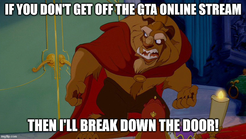 Beauty and the Beast |  IF YOU DON'T GET OFF THE GTA ONLINE STREAM; THEN I'LL BREAK DOWN THE DOOR! | image tagged in beauty and the beast | made w/ Imgflip meme maker