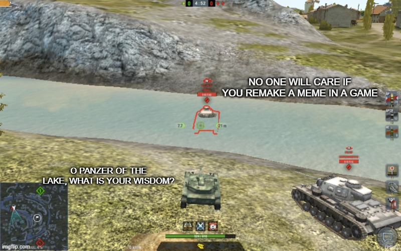 yea |  NO ONE WILL CARE IF YOU REMAKE A MEME IN A GAME; O PANZER OF THE LAKE, WHAT IS YOUR WISDOM? | image tagged in panzer of the lake wotb edition,world of tanks,panzer of the lake | made w/ Imgflip meme maker