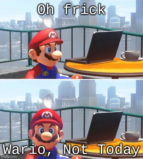 Wario, No. |  Oh frick; Wario, Not Today | image tagged in mario looks at computer | made w/ Imgflip meme maker