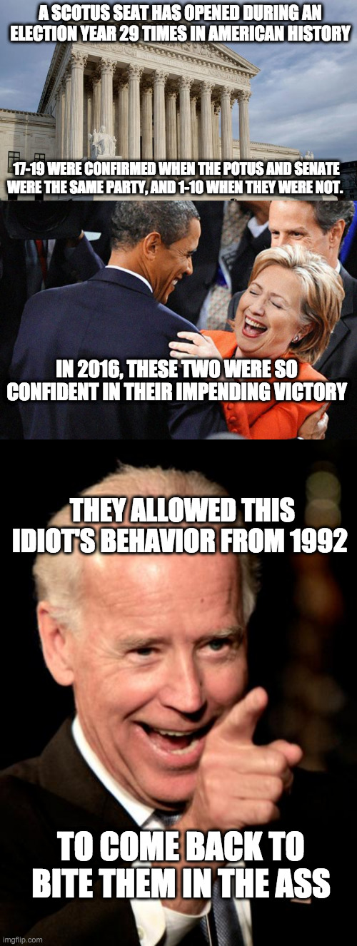 A SCOTUS SEAT HAS OPENED DURING AN ELECTION YEAR 29 TIMES IN AMERICAN HISTORY THEY ALLOWED THIS IDIOT'S BEHAVIOR FROM 1992 17-19 WERE CONFIR | image tagged in memes,smilin biden,hillary obama laugh,supreme court | made w/ Imgflip meme maker