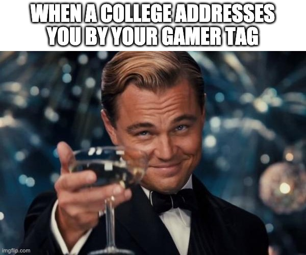 Leonardo Dicaprio Cheers |  WHEN A COLLEGE ADDRESSES YOU BY YOUR GAMER TAG | image tagged in memes,leonardo dicaprio cheers | made w/ Imgflip meme maker