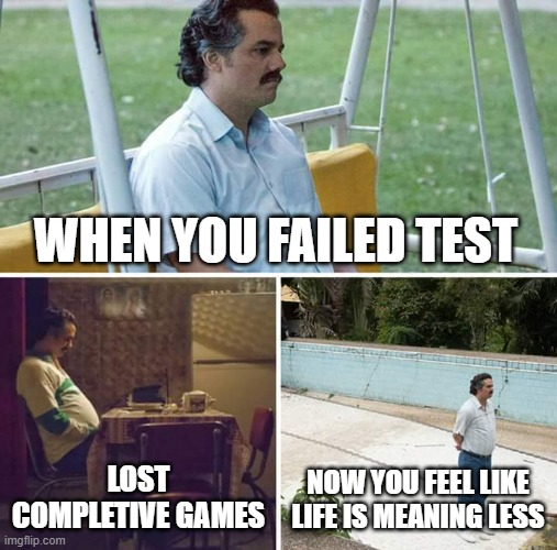 Sad Pablo Escobar |  WHEN YOU FAILED TEST; LOST COMPLETIVE GAMES; NOW YOU FEEL LIKE LIFE IS MEANING LESS | image tagged in memes,sad pablo escobar | made w/ Imgflip meme maker