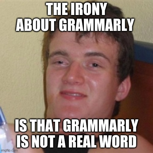 Grammarly |  THE IRONY ABOUT GRAMMARLY; IS THAT GRAMMARLY IS NOT A REAL WORD | image tagged in high/drunk guy,grammarly | made w/ Imgflip meme maker