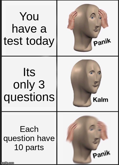 Test Day |  You have a test today; Its only 3 questions; Each question have 10 parts | image tagged in memes,panik kalm panik,test | made w/ Imgflip meme maker