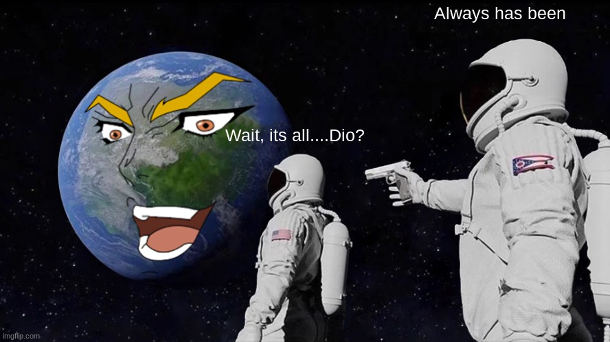 Always has been |  Always has been; Wait, its all....Dio? | image tagged in always has been | made w/ Imgflip meme maker