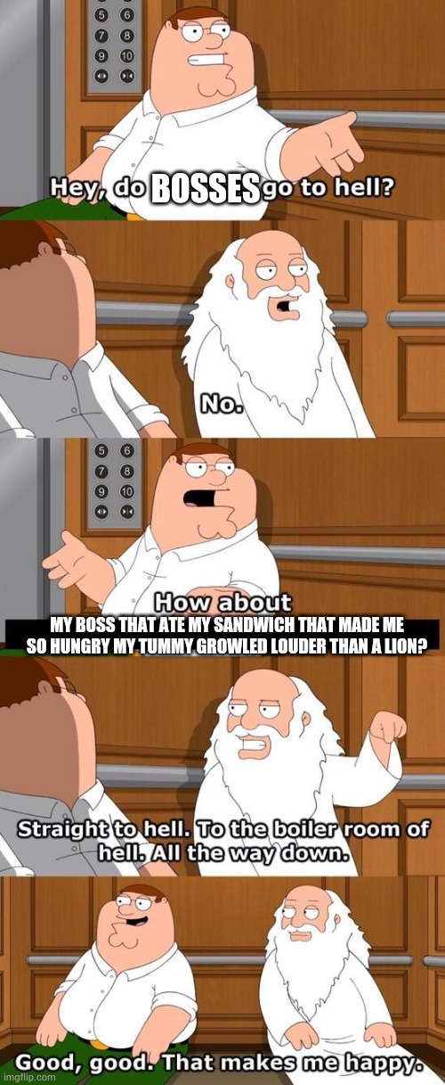 Stealing a sandwich means hell. |  BOSSES; MY BOSS THAT ATE MY SANDWICH THAT MADE ME SO HUNGRY MY TUMMY GROWLED LOUDER THAN A LION? | image tagged in family guy do atheists go to hell | made w/ Imgflip meme maker