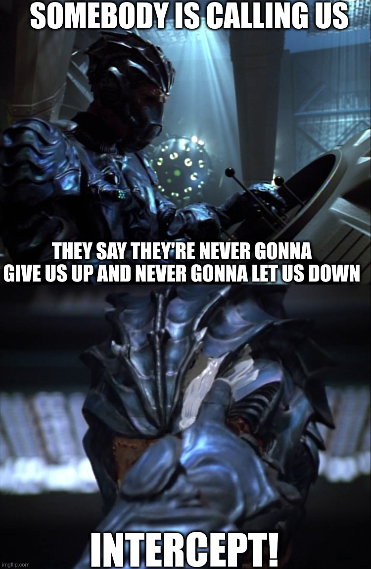 The Hirogen are never gonna run around and desert us |  SOMEBODY IS CALLING US; THEY SAY THEY'RE NEVER GONNA GIVE US UP AND NEVER GONNA LET US DOWN; INTERCEPT! | image tagged in star trek voyager,hirogen,never gonna give you up | made w/ Imgflip meme maker