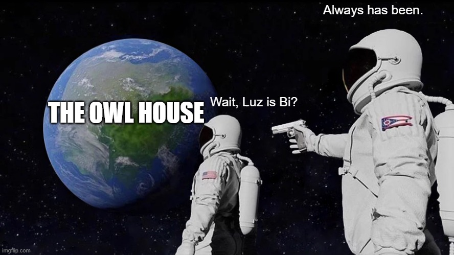 Luz is Bi? |  Always has been. THE OWL HOUSE; Wait, Luz is Bi? | image tagged in always has been | made w/ Imgflip meme maker