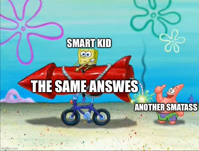 Spongebob, Patrick, and the firework | SMART KID ANOTHER SMATASS THE SAME ANSWES | image tagged in spongebob patrick and the firework | made w/ Imgflip meme maker