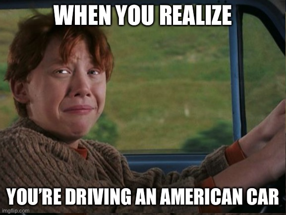 UK vs America |  WHEN YOU REALIZE; YOU'RE DRIVING AN AMERICAN CAR | image tagged in harry potter,memes,funny | made w/ Imgflip meme maker