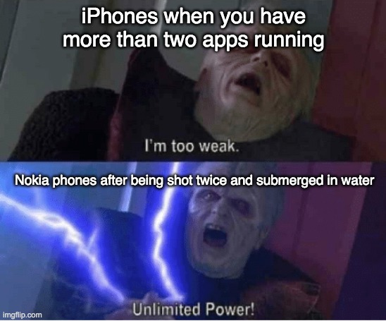 (insert original title) |  iPhones when you have more than two apps running; Nokia phones after being shot twice and submerged in water | image tagged in too weak unlimited power,nokia,iphone,emperor palpatine,fun,technology | made w/ Imgflip meme maker