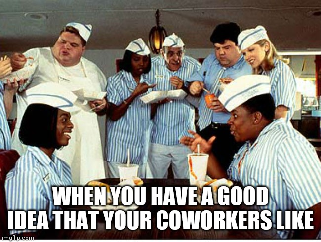 Good Idea |  WHEN YOU HAVE A GOOD IDEA THAT YOUR COWORKERS LIKE | image tagged in good burger,good idea,everyone liked that,nickelodeon,work,memes | made w/ Imgflip meme maker