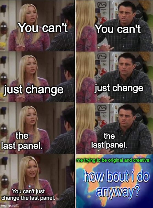 epic crossover meme lol |  You can't; You can't; just change; just change; the last panel. the last panel. me trying to be original and creative:; You can't just change the last panel. | image tagged in phoebe teaching joey in friends,crossover meme,memes | made w/ Imgflip meme maker