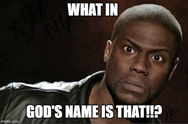 Kevin Hart |  WHAT IN; GOD'S NAME IS THAT!!? | image tagged in memes,kevin hart | made w/ Imgflip meme maker