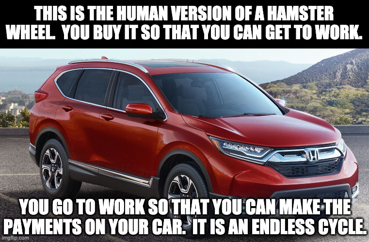 I've been on this hamster wheel for years, and can't make any progress. |  THIS IS THE HUMAN VERSION OF A HAMSTER WHEEL.  YOU BUY IT SO THAT YOU CAN GET TO WORK. YOU GO TO WORK SO THAT YOU CAN MAKE THE PAYMENTS ON YOUR CAR.  IT IS AN ENDLESS CYCLE. | image tagged in cars | made w/ Imgflip meme maker