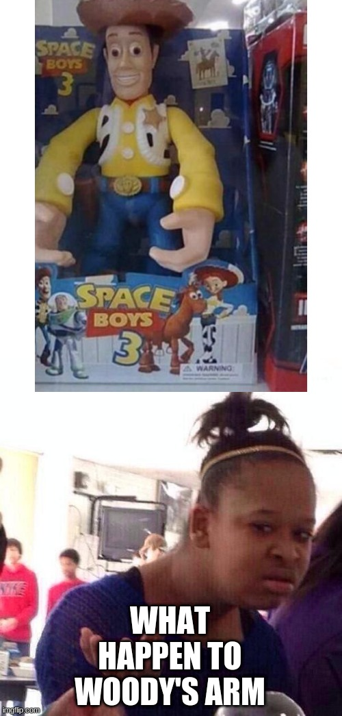 Uhhh what |  WHAT HAPPEN TO WOODY'S ARM | image tagged in memes,black girl wat,you had one job,toy story | made w/ Imgflip meme maker