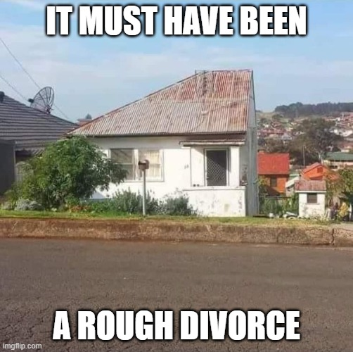 50-50 Split |  IT MUST HAVE BEEN; A ROUGH DIVORCE | image tagged in house,divorce,half | made w/ Imgflip meme maker