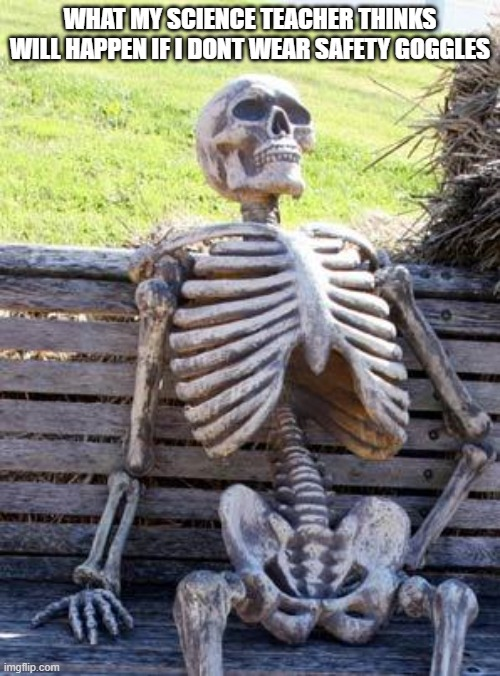 Waiting Skeleton Meme |  WHAT MY SCIENCE TEACHER THINKS WILL HAPPEN IF I DONT WEAR SAFETY GOGGLES | image tagged in memes,waiting skeleton | made w/ Imgflip meme maker