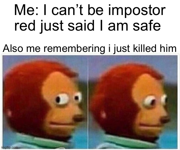 Only me? Okay |  Me: I can't be impostor red just said I am safe; Also me remembering i just killed him | image tagged in memes,monkey puppet | made w/ Imgflip meme maker