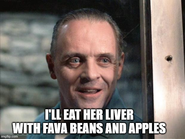 I'LL EAT HER LIVER WITH FAVA BEANS AND APPLES | image tagged in hannibal lecter | made w/ Imgflip meme maker