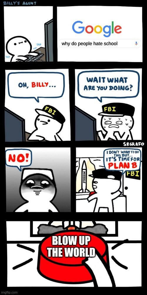Billy's FBI agent plan B |  why do people hate school; BLOW UP THE WORLD | image tagged in billy s fbi agent plan b | made w/ Imgflip meme maker