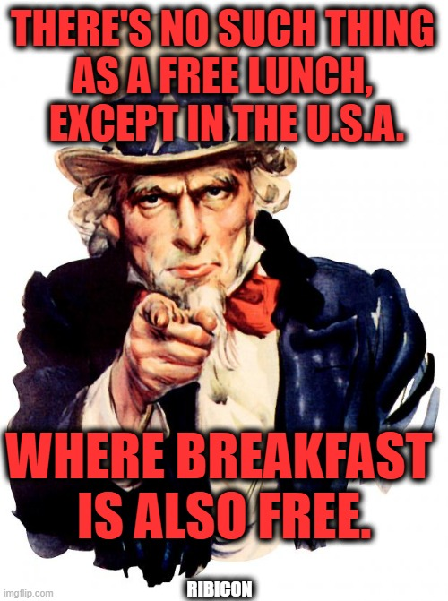 Ask What Your Country Can Do For You...NOT! |  THERE'S NO SUCH THING  AS A FREE LUNCH,   EXCEPT IN THE U.S.A. WHERE BREAKFAST  IS ALSO FREE. RIBICON | image tagged in memes,uncle sam,democratic socialism,liberalism,free stuff | made w/ Imgflip meme maker