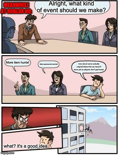 roblocks |  Alright, what kind of event should we make? MEANWHILE AT ROBLOX HQ:; More item hunts! More sponsored events! how about some actually original ideas that we haven't done yet so players don't get bored. what? it's a good idea. | image tagged in memes,boardroom meeting suggestion,meanwhile at roblox hq,bruh,stop reading the tags | made w/ Imgflip meme maker