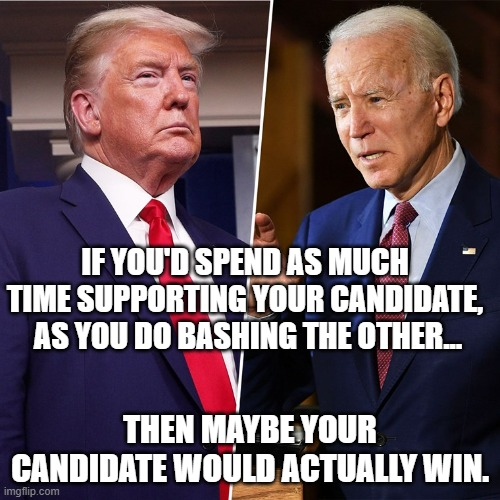 bash away |  IF YOU'D SPEND AS MUCH TIME SUPPORTING YOUR CANDIDATE,  AS YOU DO BASHING THE OTHER... THEN MAYBE YOUR CANDIDATE WOULD ACTUALLY WIN. | image tagged in trump biden | made w/ Imgflip meme maker