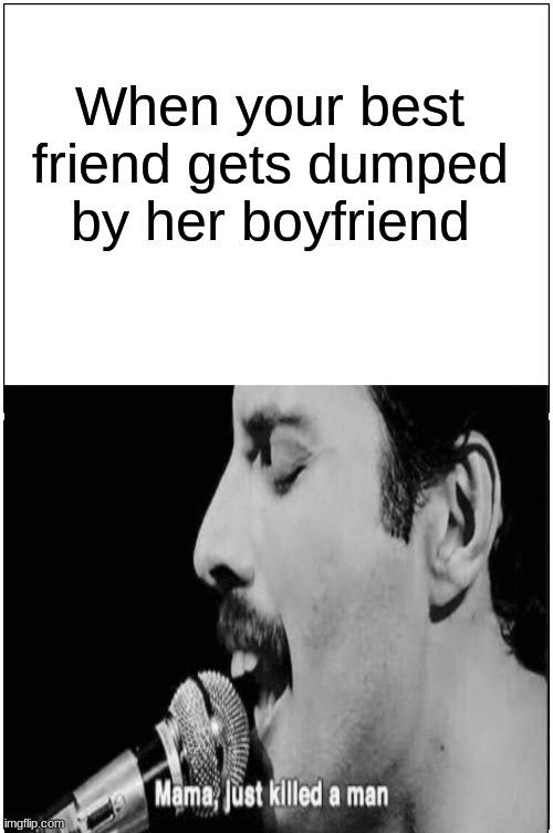 Looking out for each other |  When your best friend gets dumped by her boyfriend | image tagged in freddy mercury,relationships,dark humor,best friends | made w/ Imgflip meme maker